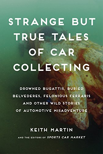 Strange But True Tales Of Car Collecting  Drowned Bugattis  Buried Belvederes  Felonious Ferraris And Other Wild Stories Of Automotive Misadventure