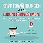 Kryptowährungen als Zukunftsinvestment - Wie Sie als Privatanleger von der Blockchain profitieren | Sebastian Giesinger