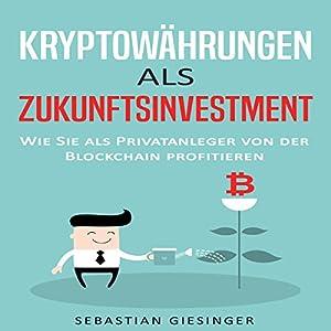 Kryptowährungen als Zukunftsinvestment - Wie Sie als Privatanleger von der Blockchain profitieren Hörbuch