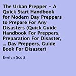 The Urban Prepper: A Quick Start Handbook for Modern Day Preppers to Prepare for Any Disasters | Evelyn Scott