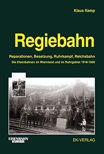 Regiebahn: Reparationen, Besetzung, Ruhrkampf, Reichsbahn. Die Eisenbahnen im Rheinland und im Ruhrgebiet 1918-1930