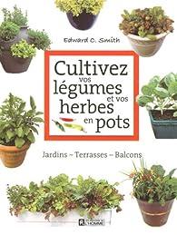 Cultivez vos légumes et vos herbes en pots : Jardins-Terrasses-Balcons par Edward C. Smith