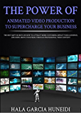 The Power of Animated Video Production to Supercharge Your Business: The best kept secrets on how to attract more customers, impact your audience, and ... above your peers through professional video