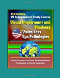 21st Century VA Independent Study Course: Visual Impairment and Blindness, Vision Loss, Eye Pathologies, Training Programs, Low Vision, Blind Rehabilitation, Psychological and Family Implications