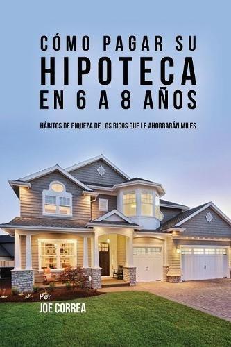 Cómo pagar su hipoteca en 6 a 8 años Hábitos de riqueza de los ricos que le ahorrarán miles  [Correa, Joe] (Tapa Blanda)