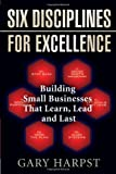 Six Disciplines for Excellence: Building Small Businesses That Learn, Lead and Last by Gary Harpst (2007-04-01)