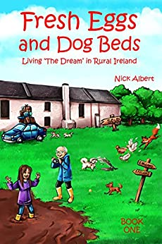 Fresh Eggs and Dog Beds: Living the Dream in Rural Ireland by [Albert, Nick]