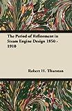 The Period of Refinement in Steam Engine Design 1850 - 1910, Robert H. Thurston, 1447446844