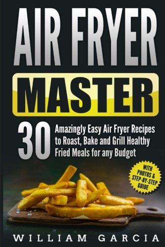 Air Fryer Master: 30 Amazingly Easy Air Fryer Recipes to Roast, Bake and Grill  Healthy Fried Meals for any Budget by Mr William Garcia
