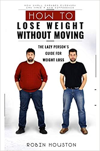 Weight loss how to lose weight without moving the lazy persons weight loss how to lose weight without moving the lazy persons guide for weight loss robin houston 9781534853577 amazon books ccuart Image collections