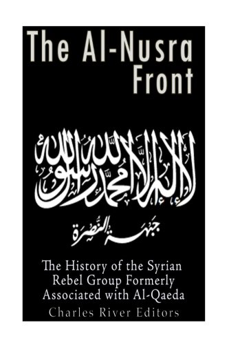 The Al-Nusra Front: The History of the Syrian Rebel Group Formerly Affiliated with Al-Qaeda