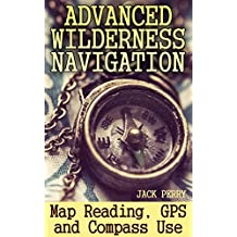 Advanced Wilderness Navigation: Map Reading, GPS and Compass Use: (How to Survive in the Wilderness)