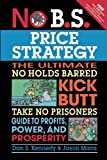 img - for By Dan S. Kennedy - No B.S. Price Strategy: The Ultimate No Holds Barred, Kick Butt, Take No Prisoners Guide to Profits, Power, and Prosperity (6.1.2011) book / textbook / text book