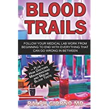 Blood Trails: Follow your medical lab work from beginning to end with everything that can go wrong in between, plus how doctors misunderstand and misuse blood tests