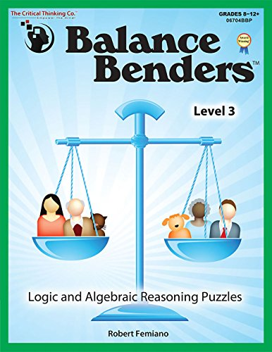 Balance Benders: Logic and Algebraic Reasoning Puzzles, Level 3 (Grades 8-12+) (Riddles And Brain Teasers For High School Students)