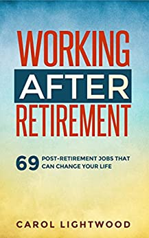 Working After Retirement: 69 post-retirement jobs that can change your life by [Lightwood, Carol]