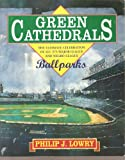 Green Cathedrals : The Ultimate Celebration of All 27 Major League, Negro League Ballparks Past and Present, Lowry, Philip J., 0201622297