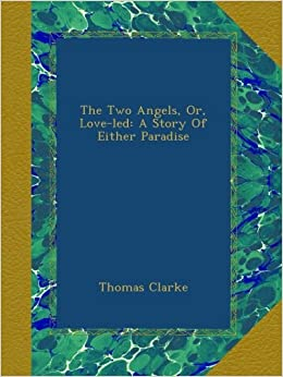 The Two Angels, Or, Love-led: A Story Of Either Paradise: Thomas Clarke: Amazon.com: Books
