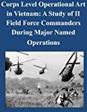 img - for Corps Level Operational Art in Vietnam: A Study of II Field Force Commanders During Major Named Operations book / textbook / text book