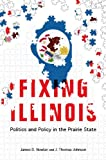 Fixing Illinois : Politics and Policy in the Prairie State, Nowlan, James D. and Johnson, J. Thomas, 0252079965