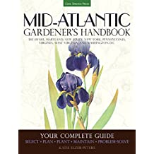 Mid-Atlantic Gardener's Handbook: Your Complete Guide: Select, Plan, Plant, Maintain, Problem-Solve - Delaware, Maryland, New Jersey, New York, Pennsylvania, Virginia, West Virginia, Washington D.C.