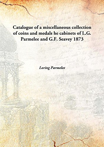 Catalogue of a miscellaneous collection of coins and medals he cabinets of L.G. Parmelee and G.F. Seavey 1873 [Hardcover]