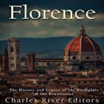 Florence: The History and Legacy of the Birthplace of the Renaissance |  Charles River Editors