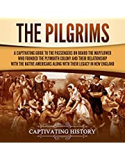 The Pilgrims: A Captivating Guide to the Passengers on Board the Mayflower Who Founded the Plymouth Colony and Their Relationship with the Native Americans Along with Their Legacy in New England
