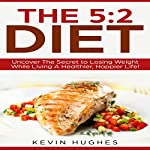 The 5:2 Diet: Uncover the Secret to Losing Weight While Living a Healthier, Happier Life! | Kevin Hughes
