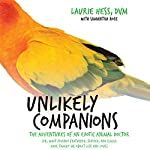 Unlikely Companions: The Adventures of an Exotic Animal Doctor (or, What Friends Feathered, Furred, and Scaled Have Taught Me about Life and Love) | Laurie Hess DVM
