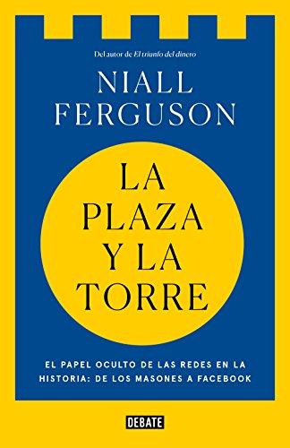 La plaza y la torre: Redes y poder: de los masones a Facebook (Spanish Edition)