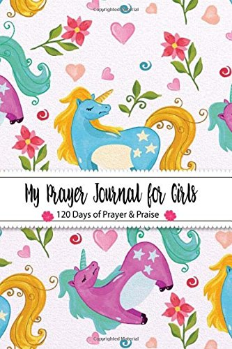 My Prayer Journal for Girls 120 Days of Prayer & Praise: (Unicorn Colorful Kid Design) Prayer Journal Organizer | Prayer Journal Devotional | Prayer ... (Prayer Journal illustrated Faith) (Volume 4)