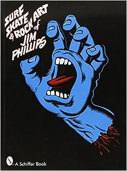 Surf, Skate & Rock Art of Jim Phillips: 40 Years of Surf, Skate and Rock Art