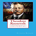 Theodore Roosevelt: The Inspirational Life Story of Theodore Roosevelt; Cowboy, Politician, and Creator of the Bully Pulpit | Patrick Bunker