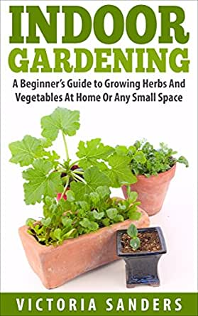 Indoor gardening a beginner 39 s guide to growing herbs and vegetables at home or any small space - Growing vegetables indoors practical tips ...