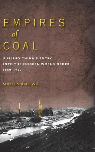 Empires of Coal: Fueling China's Entry into the Modern World Order, 1860-1920 (Studies of the Weatherhead East Asian Institute, Columbia University)