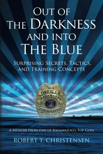 Out of the Darkness and into the Blue: Surprising Secrets, Tactics, and Training Concepts: A Memoir from one of Kalamazoo's Top Cops (Kalamazoo 1)