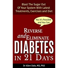 Reverse and Eliminate Diabetes in 21 Days: Blast the sugar out of your system with latest treatments, diets and exercises