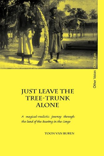 Just Leave the Tree-Trunk Alone: A Magical-Realistic Journey Through the Land of the Bawng in the Congo (Other Voices, O