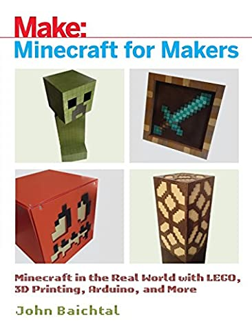 Minecraft for Makers: Minecraft in the Real World with LEGO, 3D Printing, Arduino, and More! (Video Game Maker Books)