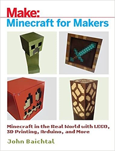 Minecraft For Makers Minecraft In The Real World With Lego D Printing Arduino And More St Edition
