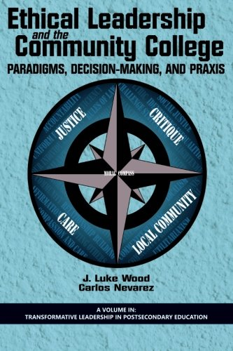 Ethical Leadership and the Community College: Paradigms, Decision-Making, and Praxis (Transformative Leadership in Postsecondary Education)