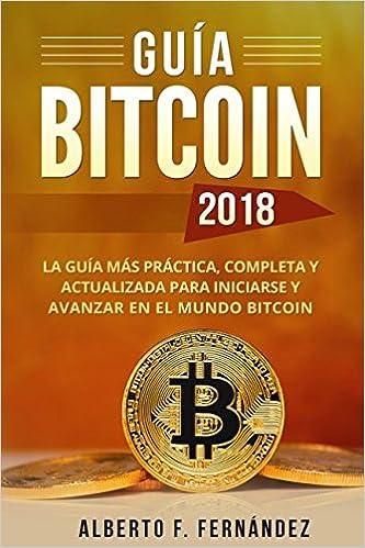 Guía Bitcoin 2018: La guía más práctica, completa y actualizada para iniciarse y avanzar en el mundo bitcoin (Spanish Edition)