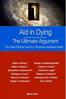 euthanasia and physician assisted suicide for and against  aid in dying the ultimate argument the clear ethical case for physician assisted death