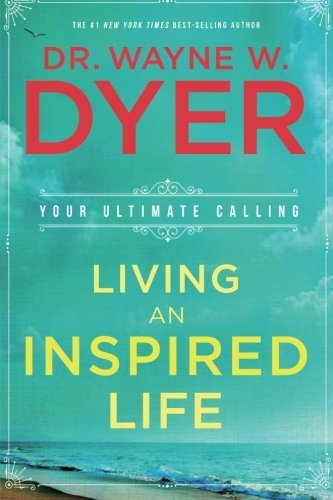 Living an Inspired Life: Your Ultimate Calling by Dr. Wayne W. Dyer (2016-03-01)