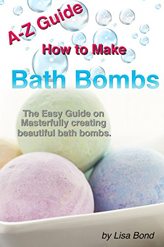 A-Z Guide How to Make Bath Bombs: The Easy Guide on Masterfully creating beautiful bath bombs by [Bond, Lisa]