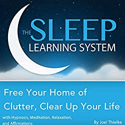 Free Your Home of Clutter, Clear up Your Life with Hypnosis, Meditation, Relaxation, and Affirmations