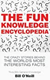 The Fun Knowledge Encyclopedia: The Crazy Stories Behind the World's Most Interesting Facts (Trivia Bill's General Knowledge) (Volume 1)