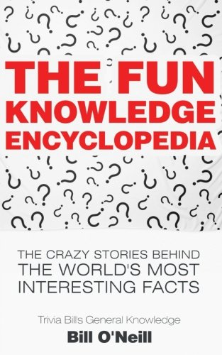 The Fun Knowledge Encyclopedia: The Crazy Stories Behind the World's Most Interesting Facts (Trivia Bill's General Knowledge) by CreateSpace Independent Publishing Platform