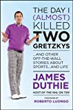 The Day I (Almost) Killed Two Gretzkys, James Duthie, 1118096088